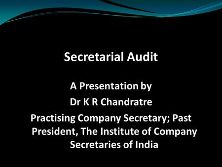 Secretarial Audit A Presentation by Dr K R Chandratre Practising Company Secretary; Past President, The Institute of Company Secretaries of India.