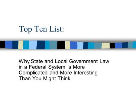 Top Ten List: Why State and Local Government Law in a Federal System Is More Complicated and More Interesting Than You Might Think.