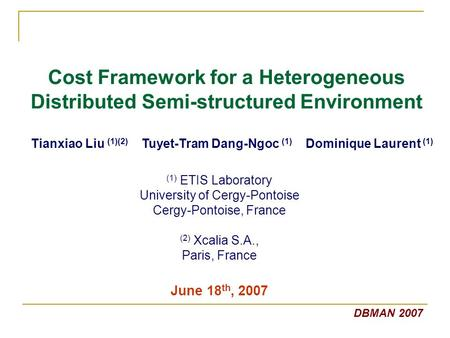 Cost Framework for a Heterogeneous Distributed Semi-structured Environment Tianxiao Liu (1)(2) Tuyet-Tram Dang-Ngoc (1) Dominique Laurent (1) DBMAN 2007.