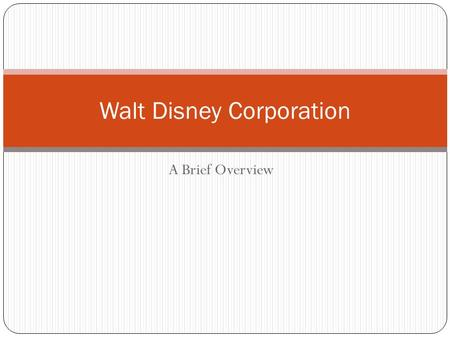 A Brief Overview Walt Disney Corporation Disney Corporation History Founded in 1923 by Walt and Roy Disney. Began as an animation studio. Moved to Burbank,