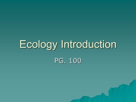 Ecology Introduction PG. 100.  Ecology = scientific study of interactions between organisms, and between organisms and their environment –Biosphere =