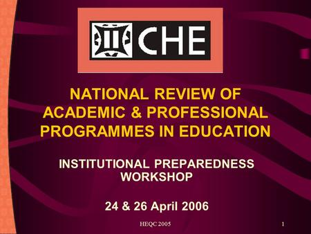 HEQC 20051 NATIONAL REVIEW OF ACADEMIC & PROFESSIONAL PROGRAMMES IN EDUCATION INSTITUTIONAL PREPAREDNESS WORKSHOP 24 & 26 April 2006.