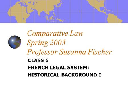 Comparative Law Spring 2003 Professor Susanna Fischer CLASS 6 FRENCH LEGAL SYSTEM: HISTORICAL BACKGROUND I.