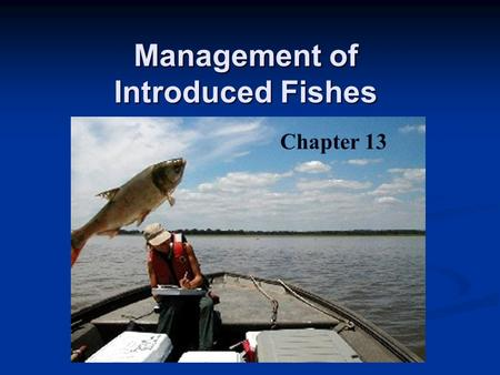 Management of Introduced Fishes Chapter 13. Reasons for Fish Introductions Increase local food supplies Enhance sport & commercial fishing Manipulate.