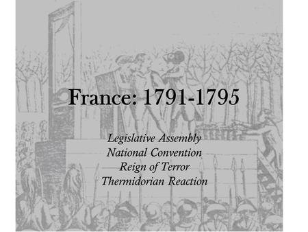 France: 1791-1795 Legislative Assembly National Convention Reign of Terror Thermidorian Reaction.