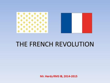 THE FRENCH REVOLUTION Mr. Hardy RMS IB, 2014-2015.