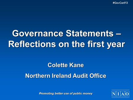 NIAO #GovConf13 Governance Statements – Reflections on the first year Colette Kane Northern Ireland Audit Office Promoting better use of public money.