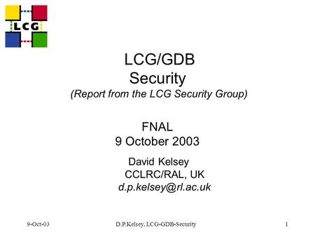 9-Oct-03D.P.Kelsey, LCG-GDB-Security1 LCG/GDB Security (Report from the LCG Security Group) FNAL 9 October 2003 David Kelsey CCLRC/RAL, UK