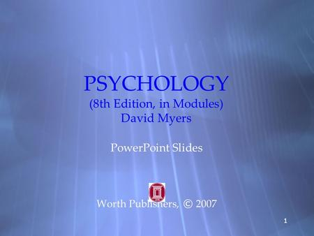 11 PSYCHOLOGY (8th Edition, in Modules) David Myers PowerPoint Slides Worth Publishers, © 2007 PowerPoint Slides Worth Publishers, © 2007.
