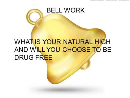 BELL WORK WHAT IS YOUR NATURAL HIGH AND WILL YOU CHOOSE TO BE DRUG FREE.