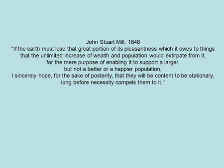 John Stuart Mill, 1848 If the earth must lose that great portion of its pleasantness which it owes to things that the unlimited increase of wealth and.