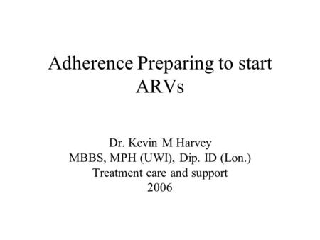 Adherence Preparing to start ARVs Dr. Kevin M Harvey MBBS, MPH (UWI), Dip. ID (Lon.) Treatment care and support 2006.