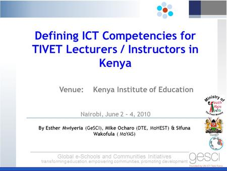 Global e-Schools and Communities Initiatives transforming education, empowering communities, promoting development MoHEST Venue: Kenya Institute of Education.