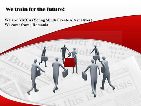 We train for the future! We are: YMCA (Young Minds Create Alternatives ) We come from : Romania.