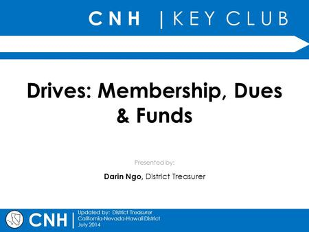 C N H | K E Y C L U B Presented by: | Updated by: District Treasurer California-Nevada-Hawaii District July 2014 CNH Drives: Membership, Dues & Funds Darin.