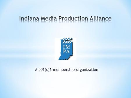 A 501(c)6 membership organization. * Lobby State Legislature for Tax Incentives * Bring productions to Indiana * Lower financial barriers for.