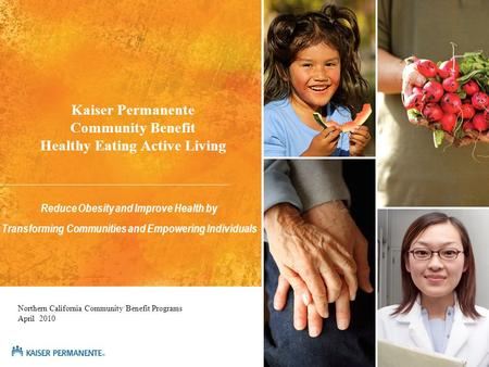 Kaiser Permanente Community Benefit Healthy Eating Active Living Reduce Obesity and Improve Health by Transforming Communities and Empowering Individuals.