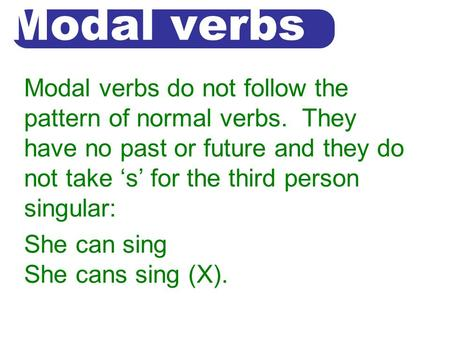 Modal verbs Modal verbs do not follow the pattern of normal verbs. They have no past or future and they do not take 's' for the third person singular:
