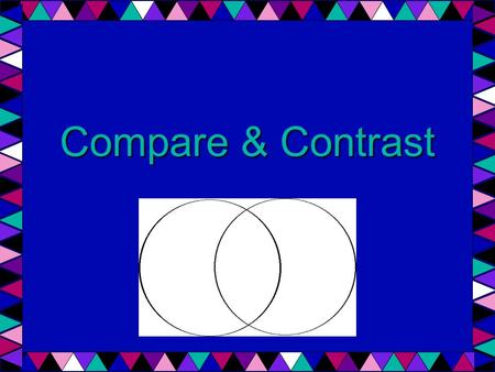 Compare & Contrast. What does compare mean? What does contrast mean?