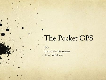 The Pocket GPS By: Samantha Rossman Tom Whitson. Goal of the Project: Display: Latitude Longitude Speed Direction Date & Time GPS should be small enough.
