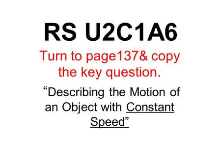 "RS U2C1A6 Turn to page137& copy the key question. "" Describing the Motion of an Object with Constant Speed"""