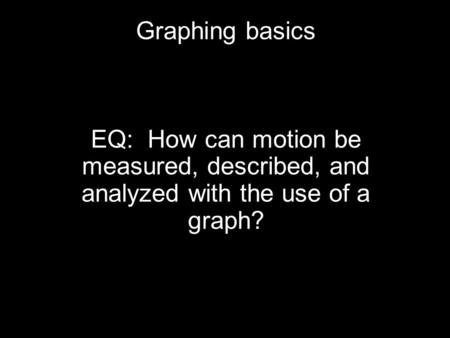 Graphing basics EQ: How can motion be measured, described, and analyzed with the use of a graph?