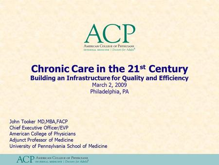 Chronic Care in the 21 st Century Building an Infrastructure for Quality and Efficiency March 2, 2009 Philadelphia, PA John Tooker MD,MBA,FACP Chief Executive.