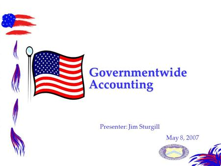 Governmentwide Accounting Presenter: Jim Sturgill May 8, 2007.