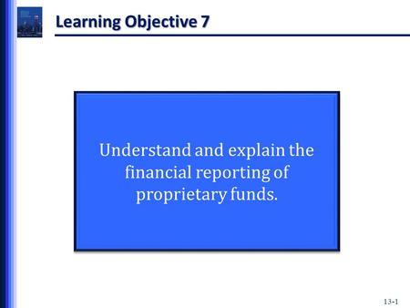 13-1 Learning Objective 7 Understand and explain the financial reporting of proprietary funds.
