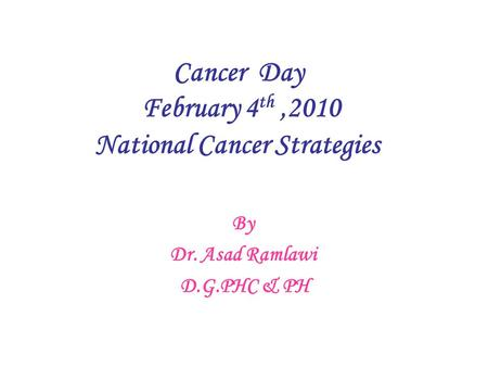 Cancer Day February 4 th,2010 National Cancer Strategies By Dr. Asad Ramlawi D.G.PHC & PH.