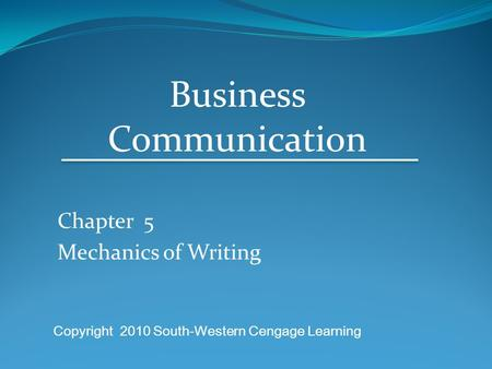 Chapter 5 Mechanics of Writing Business Communication Copyright 2010 South-Western Cengage Learning.