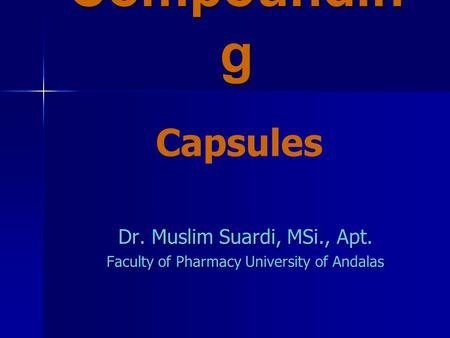 Compoundin g Dr. Muslim Suardi, MSi., Apt. Faculty of Pharmacy University of Andalas Capsules.
