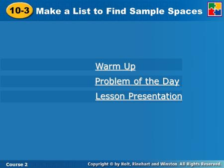 10-3 Make a List to Find Sample Spaces Course 2 Warm Up Warm Up Problem of the Day Problem of the Day Lesson Presentation Lesson Presentation.