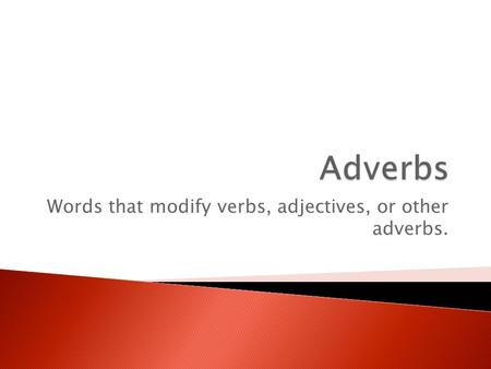 Words that modify verbs, adjectives, or other adverbs.