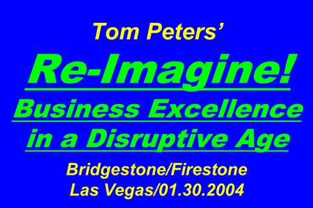 Tom Peters' Re-Imagine! Business Excellence in a Disruptive Age Bridgestone/Firestone Las Vegas/01.30.2004.