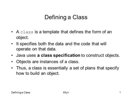 Defining a ClasstMyn1 Defining a Class A class is a template that defines the form of an object. It specifies both the data and the code that will operate.