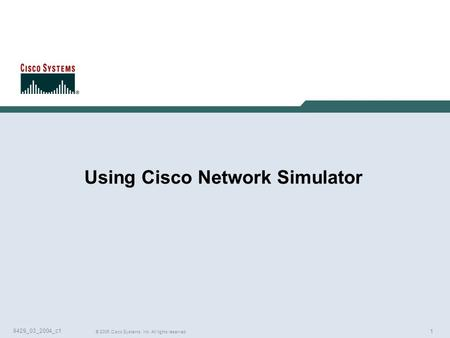 1 © 2005 Cisco Systems, Inc. All rights reserved. 9429_03_2004_c1 Using Cisco Network Simulator.