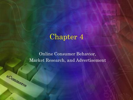 Chapter 4 Online Consumer Behavior, Market Research, and Advertisement.