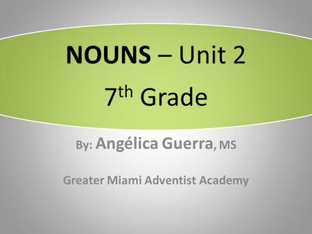 NOUNS – Unit 2 7 th Grade By: Angélica Guerra, MS Greater Miami Adventist Academy.