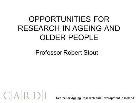 OPPORTUNITIES FOR RESEARCH IN AGEING AND OLDER PEOPLE Professor Robert Stout.
