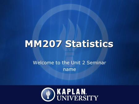 MM207 Statistics Welcome to the Unit 2 Seminar name.