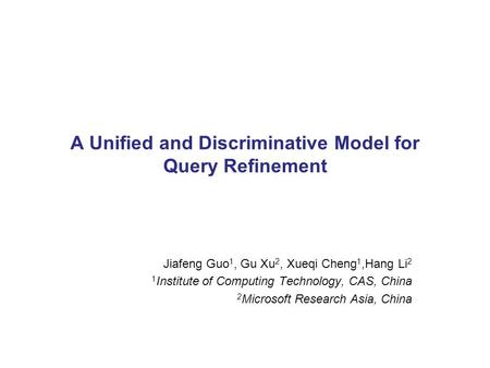 A Unified and Discriminative Model for Query Refinement Jiafeng Guo 1, Gu Xu 2, Xueqi Cheng 1,Hang Li 2 1 Institute of Computing Technology, CAS, China.