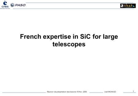 Réunion de présentation des besoins 10 Nov. 2006 1 Joël MICHAUD French expertise in SiC for large telescopes.