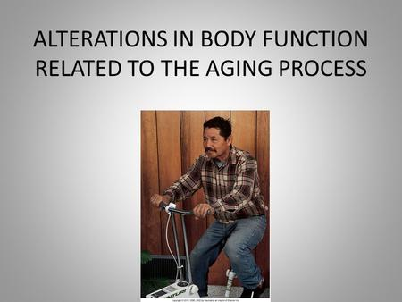 ALTERATIONS IN BODY FUNCTION RELATED TO THE AGING PROCESS.