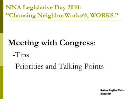 "NNA Legislative Day 2010: ""Choosing NeighborWorks®, WORKS."" Meeting with Congress: -Tips -Priorities and Talking Points."