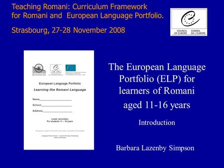 Teaching Romani: Curriculum Framework for Romani and European Language Portfolio. Strasbourg, 27-28 November 2008 The European Language Portfolio (ELP)