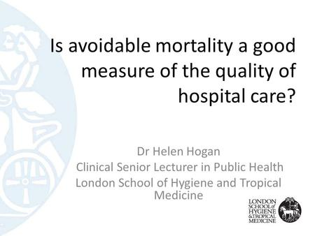 Is avoidable mortality a good measure of the quality of hospital care? Dr Helen Hogan Clinical Senior Lecturer in Public Health London School of Hygiene.