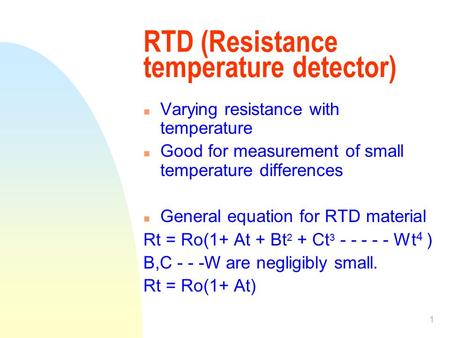 1 RTD (Resistance temperature detector) n Varying resistance with temperature n Good for measurement of small temperature differences n General equation.