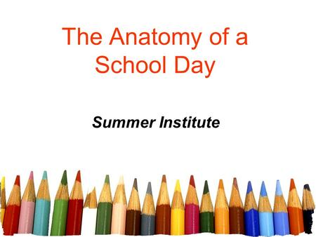The Anatomy of a School Day Summer Institute. Elements of a School Day A teacher's school day has 4 elements: The lesson plan. The delivery of the lesson.