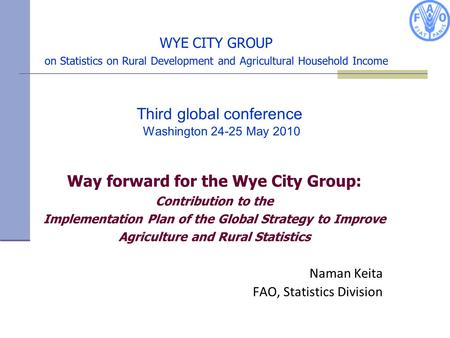 WYE CITY GROUP on Statistics on Rural Development and Agricultural Household Income Naman Keita FAO, Statistics Division Way forward for the Wye City Group: